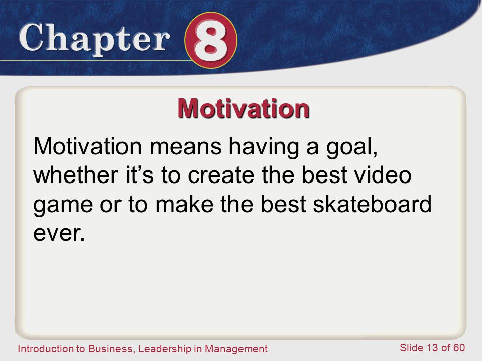 Motivation Motivation means having a goal, whether it's to create the best video game or to make the best skateboard ever.