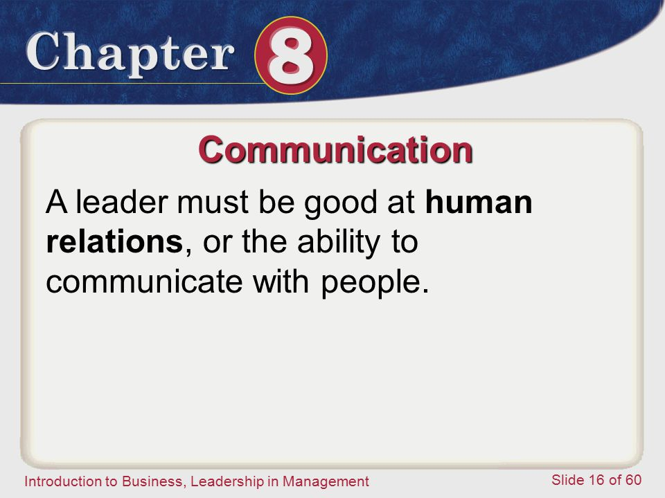 Communication A leader must be good at human relations, or the ability to communicate with people.