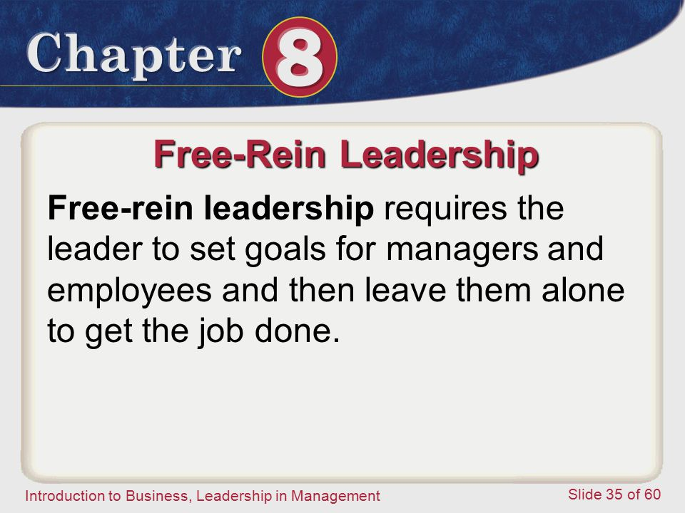 Free-Rein Leadership Free-rein leadership requires the leader to set goals for managers and employees and then leave them alone to get the job done.