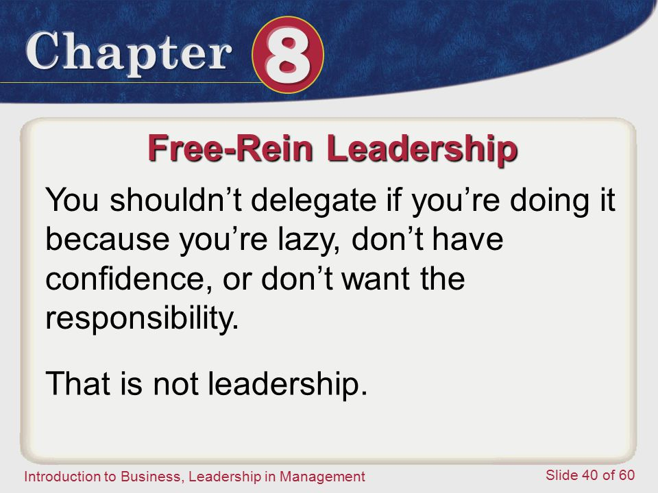 Free-Rein Leadership You shouldn't delegate if you're doing it because you're lazy, don't have confidence, or don't want the responsibility.