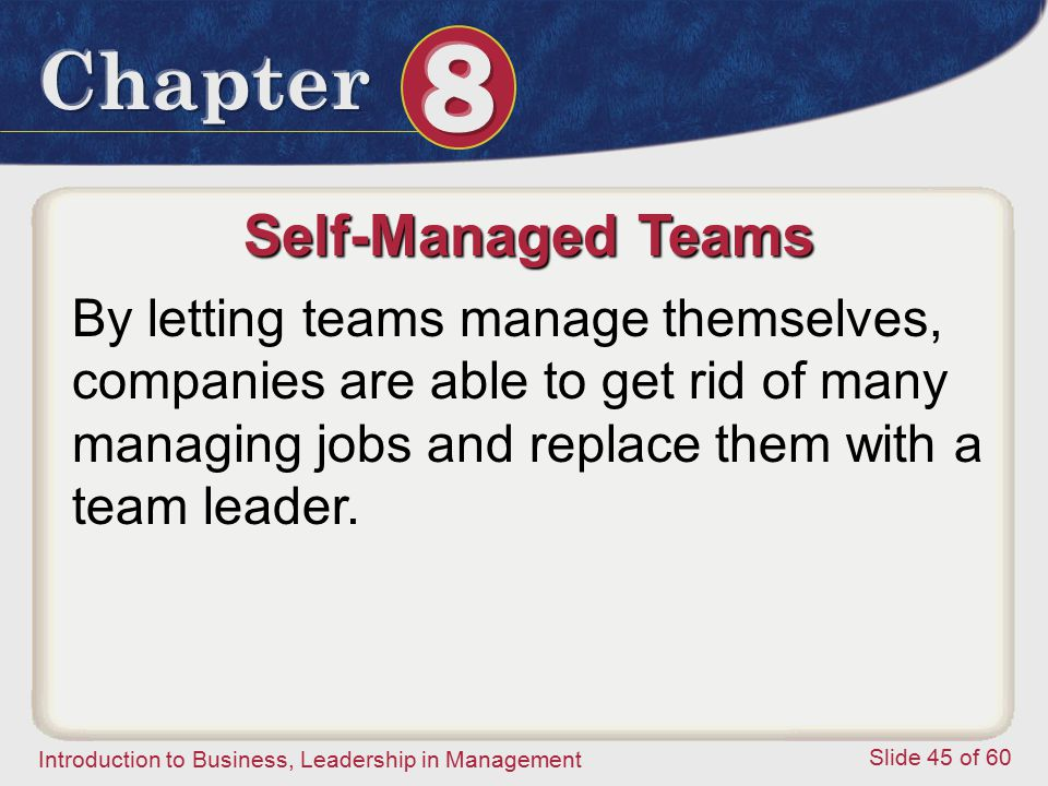 Self-Managed Teams By letting teams manage themselves, companies are able to get rid of many managing jobs and replace them with a team leader.