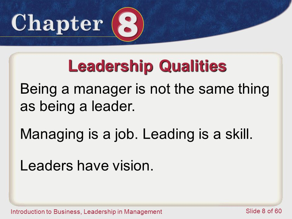 Leadership Qualities Being a manager is not the same thing as being a leader. Managing is a job. Leading is a skill.