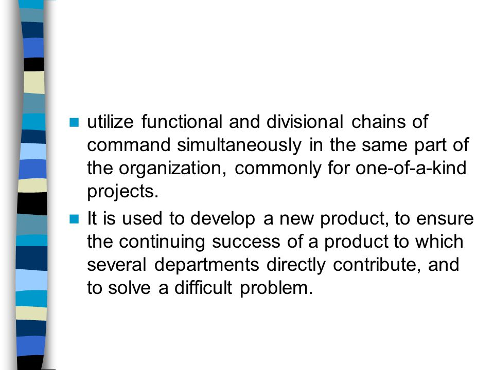 utilize functional and divisional chains of command simultaneously in the same part of the organization, commonly for one-of-a-kind projects.
