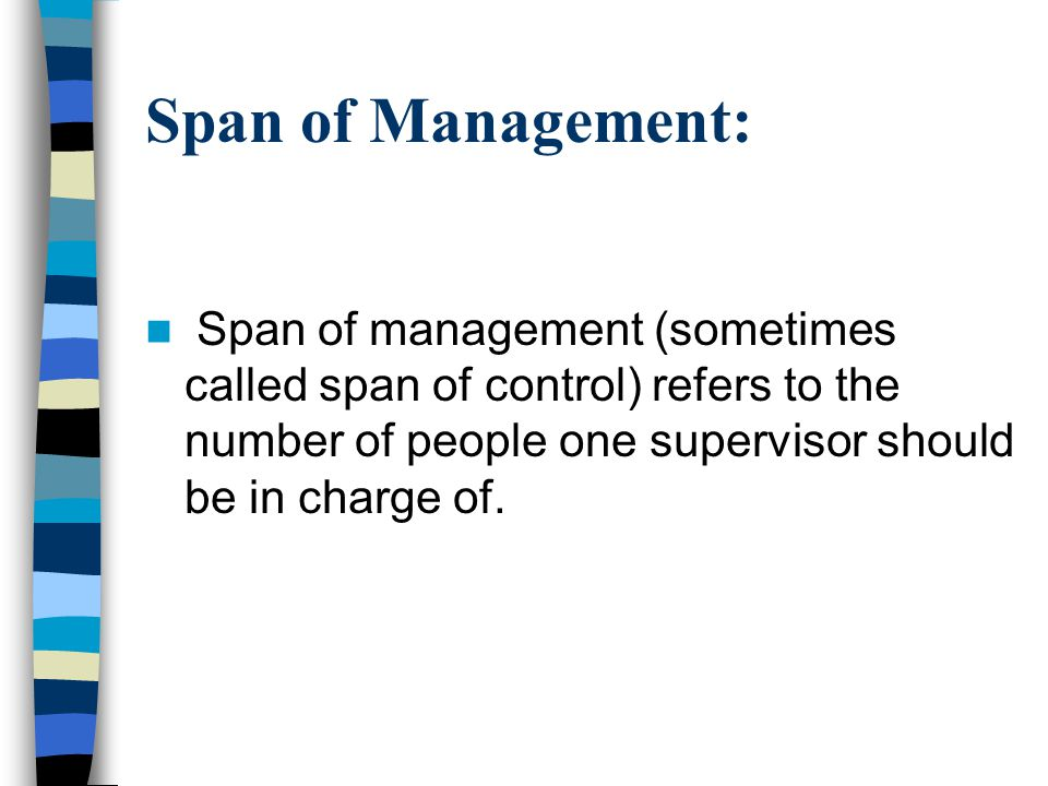 Span of Management: Span of management (sometimes called span of control) refers to the number of people one supervisor should be in charge of.