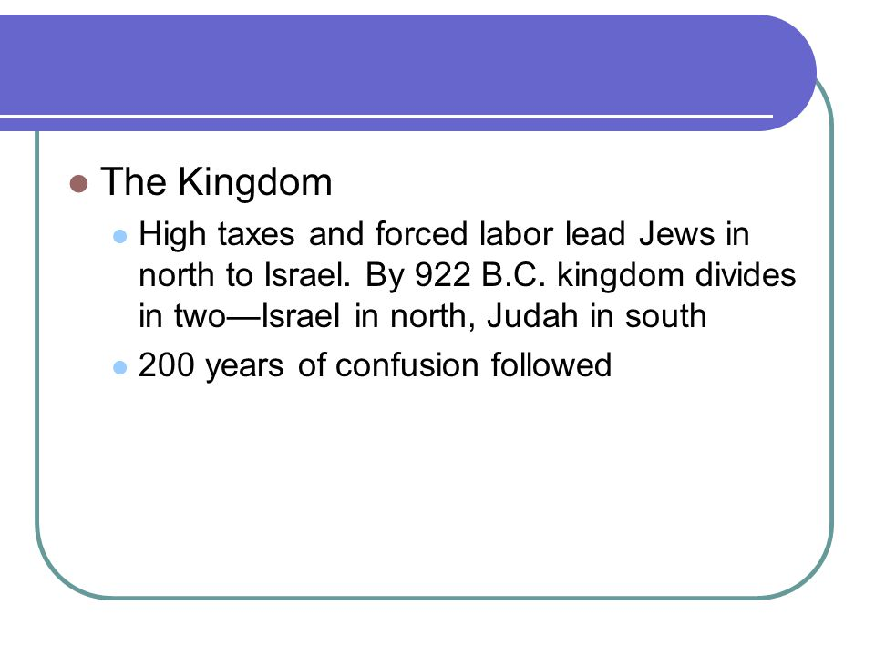 The Kingdom High taxes and forced labor lead Jews in north to Israel. By 922 B.C. kingdom divides in two—Israel in north, Judah in south.