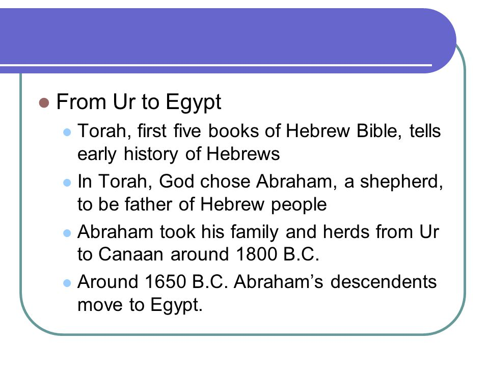 From Ur to Egypt Torah, first five books of Hebrew Bible, tells early history of Hebrews.