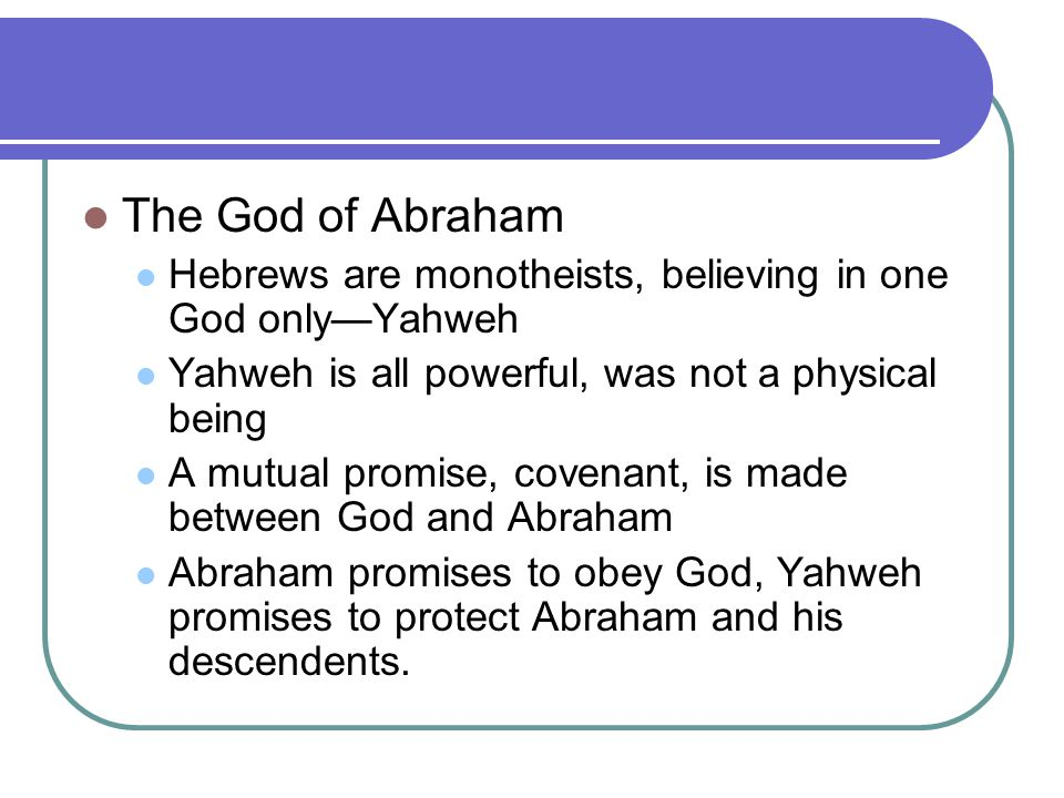 The God of Abraham Hebrews are monotheists, believing in one God only—Yahweh. Yahweh is all powerful, was not a physical being.