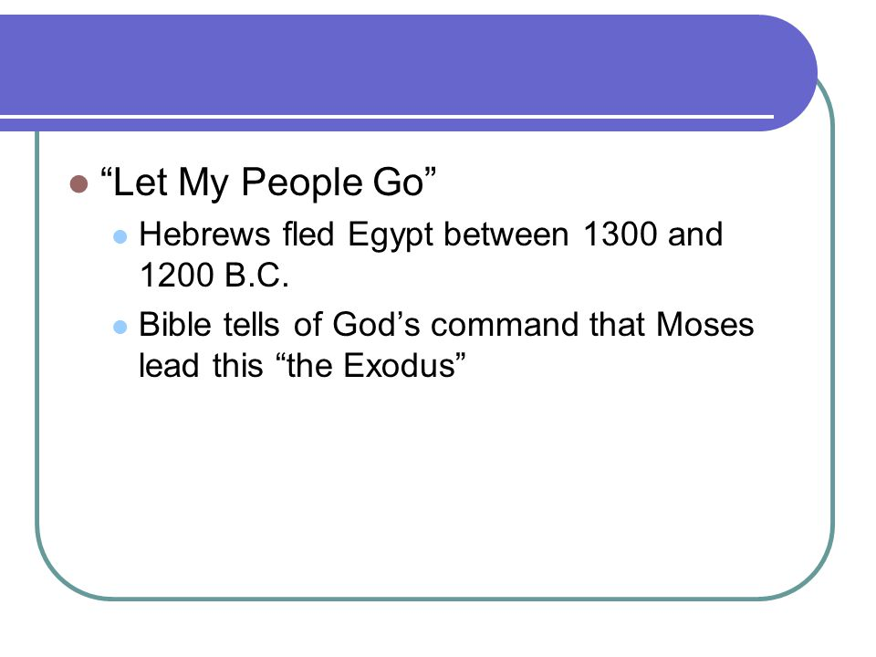 Let My People Go Hebrews fled Egypt between 1300 and 1200 B.C.