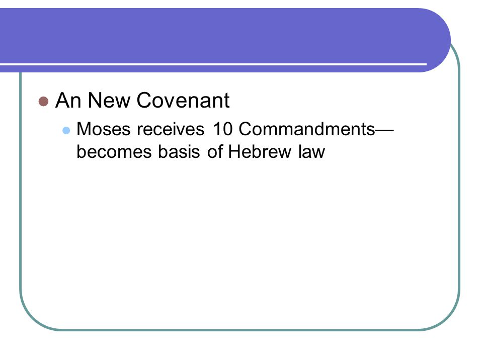An New Covenant Moses receives 10 Commandments—becomes basis of Hebrew law