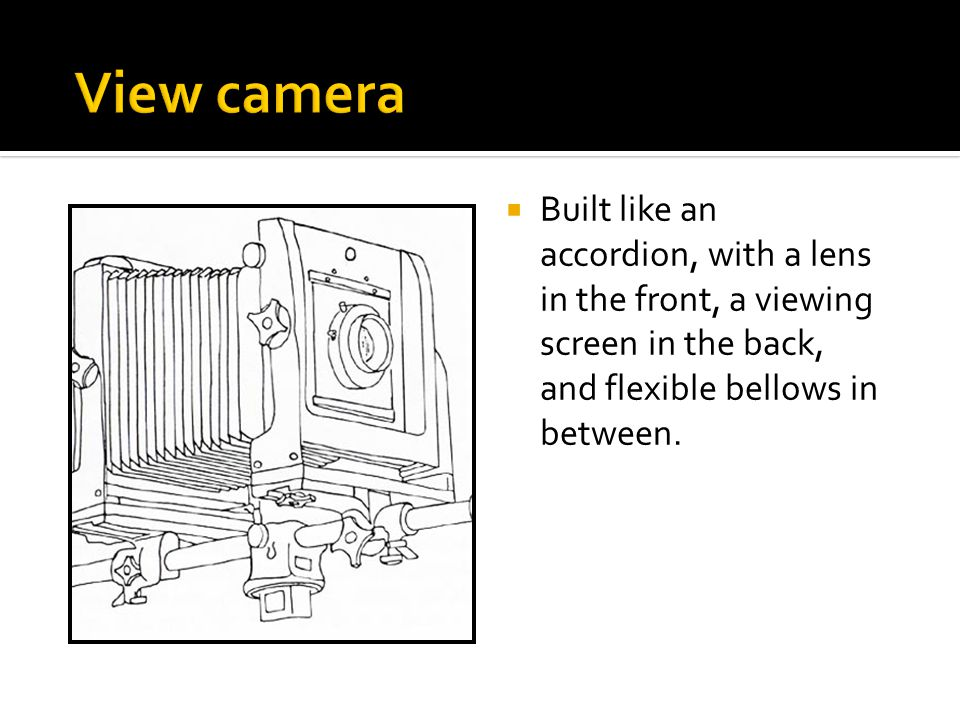 View camera Built like an accordion, with a lens in the front, a viewing screen in the back, and flexible bellows in between.