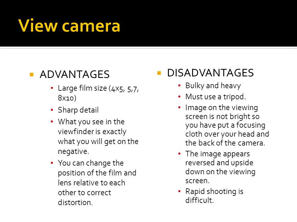 View camera ADVANTAGES DISADVANTAGES Large film size (4x5, 5,7, 8x10)