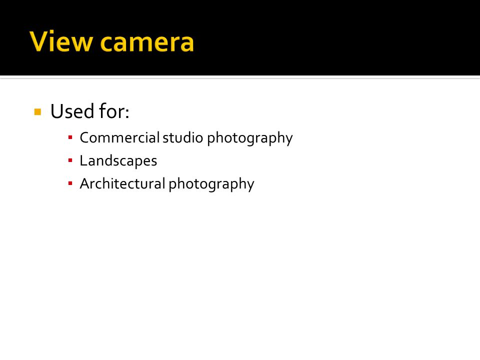 View camera Used for: Commercial studio photography Landscapes