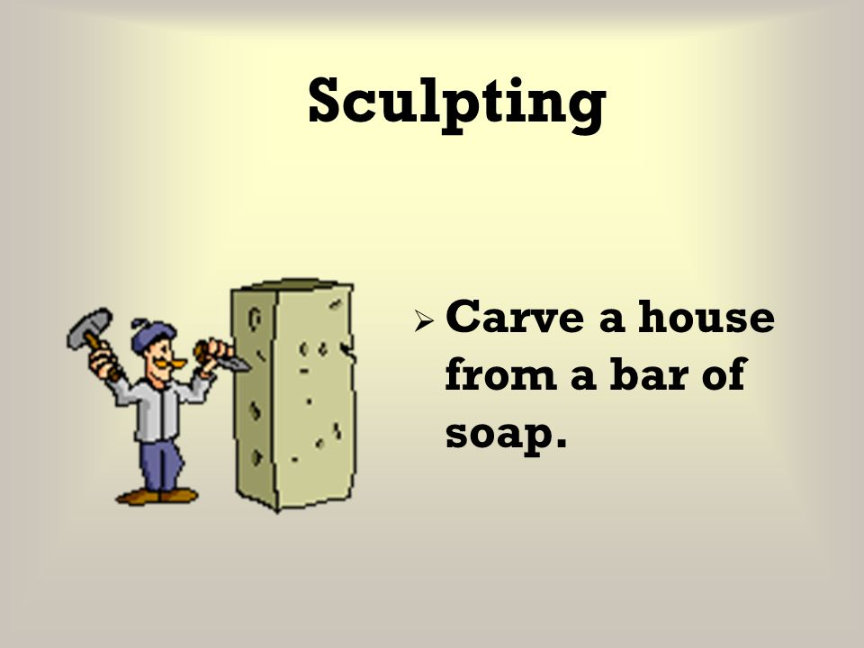 Sculpting Carve a house from a bar of soap.