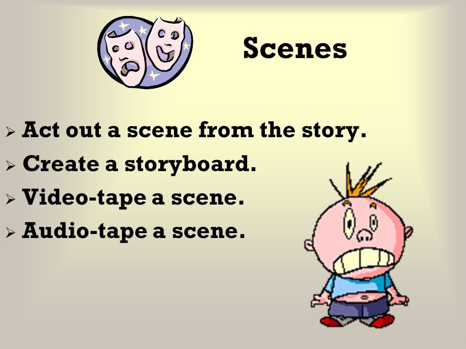 Scenes Act out a scene from the story. Create a storyboard.