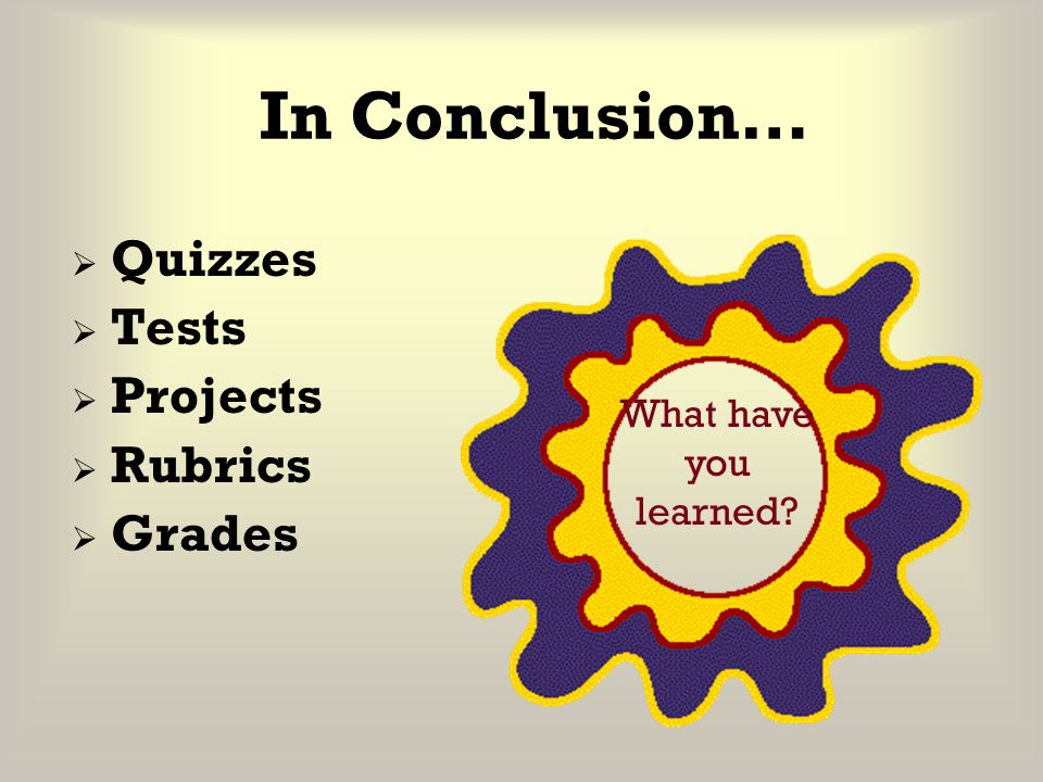 In Conclusion… Quizzes Tests Projects Rubrics Grades