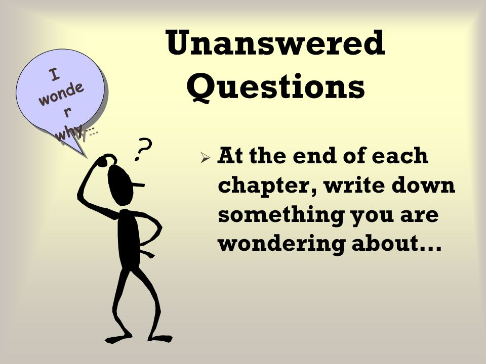Unanswered Questions I wonder why… At the end of each chapter, write down something you are wondering about…