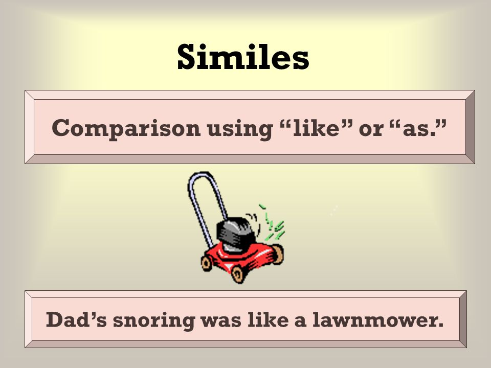 Comparison using like or as. Dad's snoring was like a lawnmower.