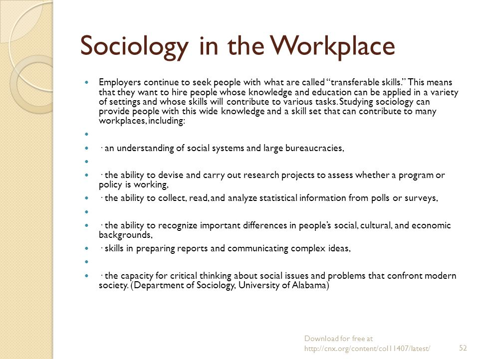 sociology in the workplace The study of work, industry, and economic institutions is a major part of sociology because the economy influences all other parts of society and therefore social reproduction in general.