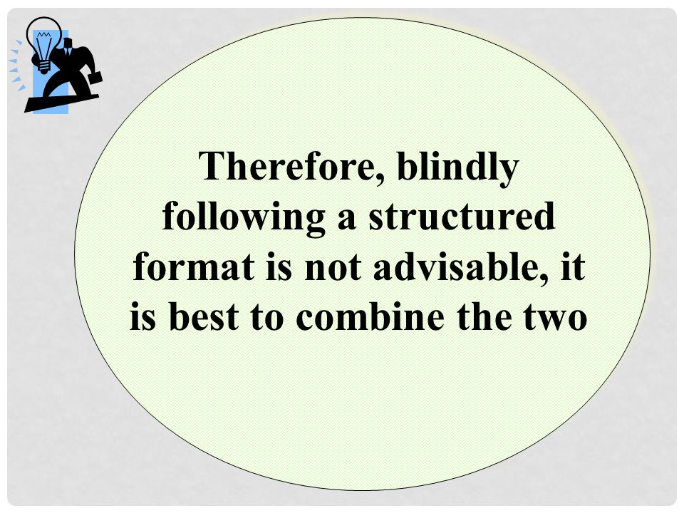 Therefore, blindly following a structured format is not advisable, it is best to combine the two