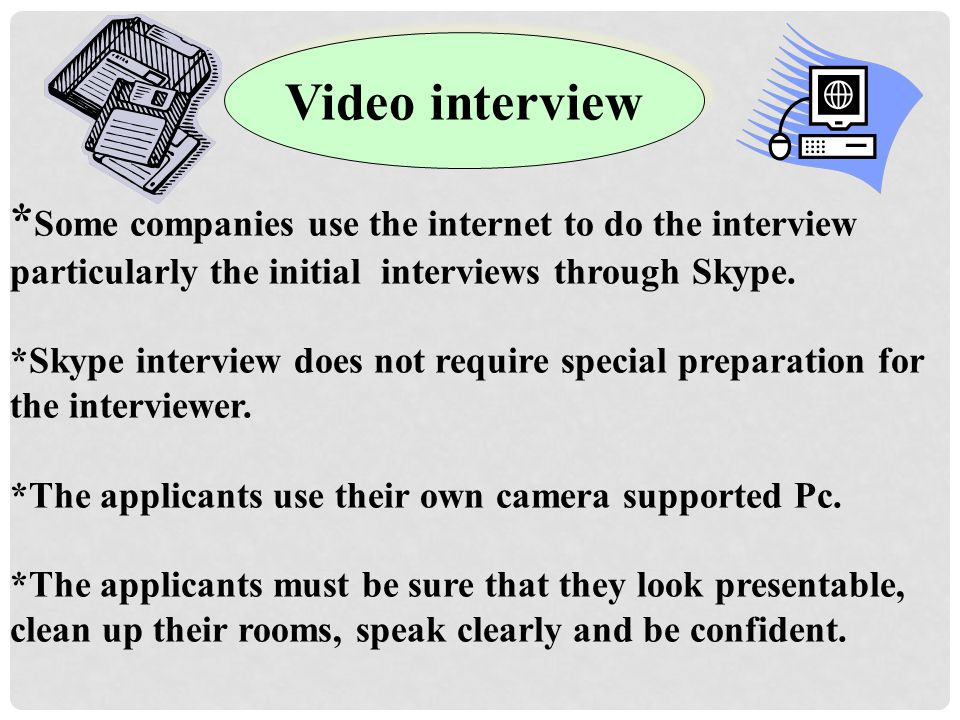 Video interview *Some companies use the internet to do the interview particularly the initial interviews through Skype.