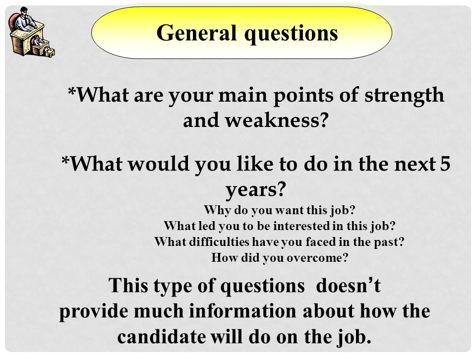 General questions *What are your main points of strength and weakness