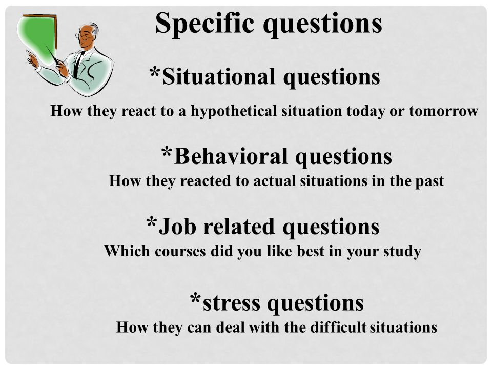Specific questions *Situational questions *Behavioral questions