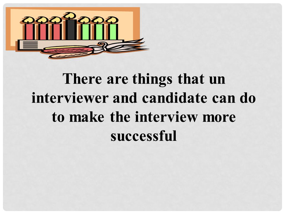 There are things that un interviewer and candidate can do to make the interview more successful