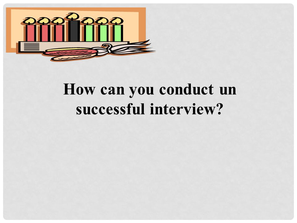 How can you conduct un successful interview