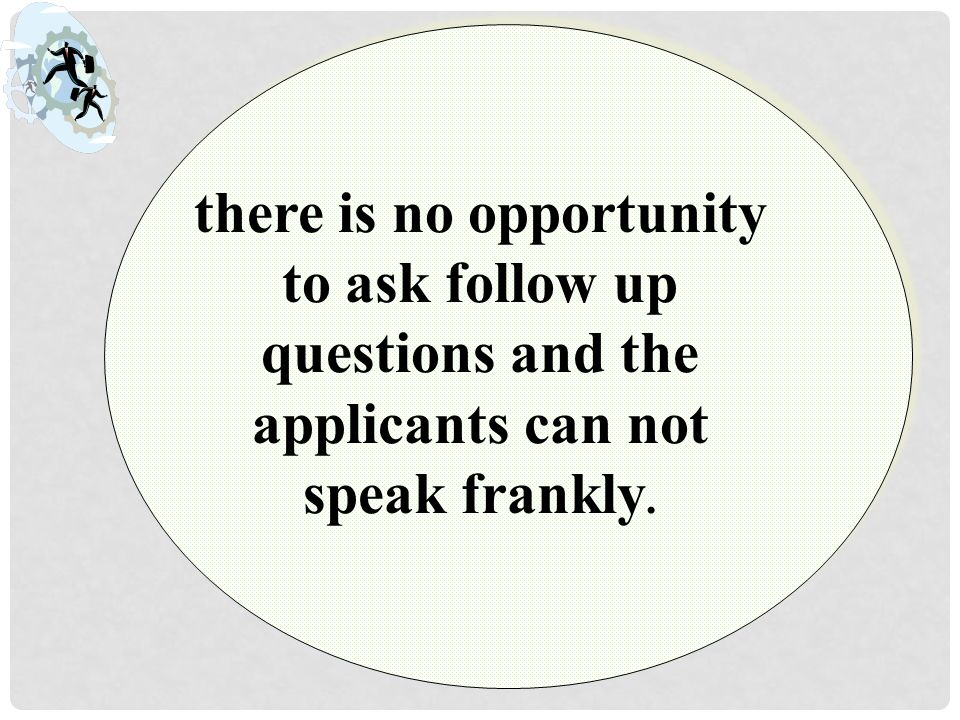 there is no opportunity to ask follow up questions and the applicants can not speak frankly.