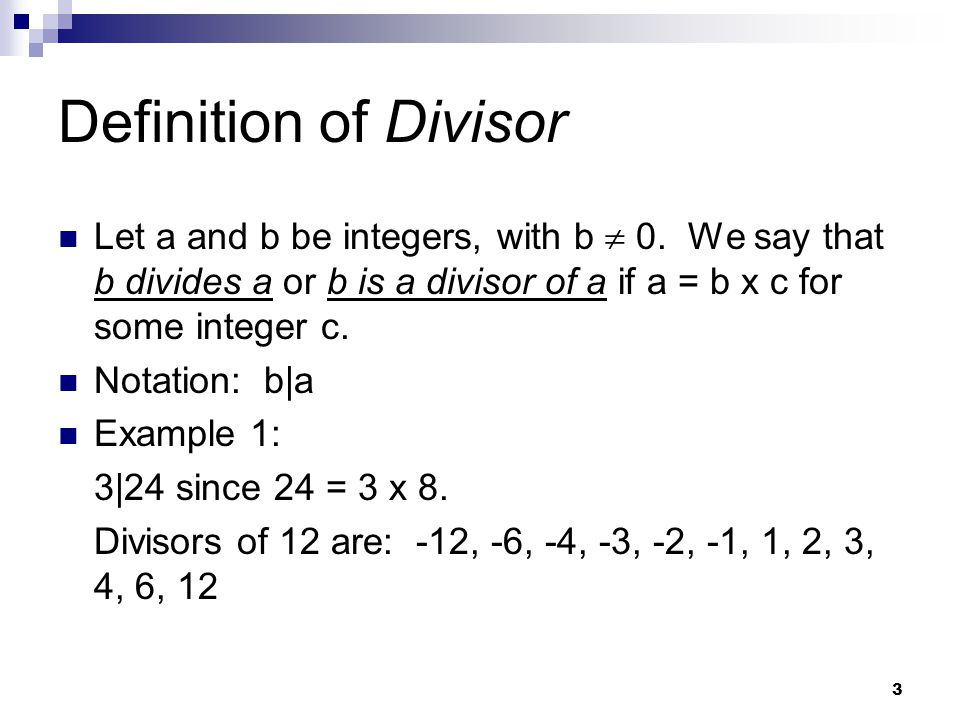 Definition of Divisor Let a and b be integers, with b  0. We say that b divides a or b is a divisor of a if a = b x c for some integer c.