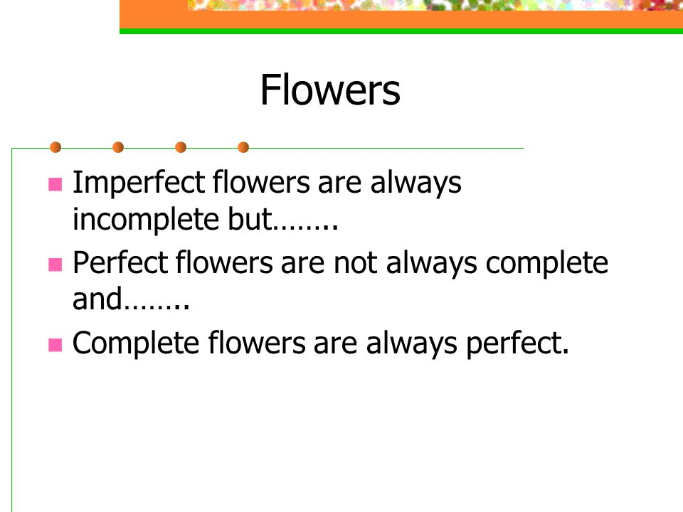 Flowers Imperfect flowers are always incomplete but……..