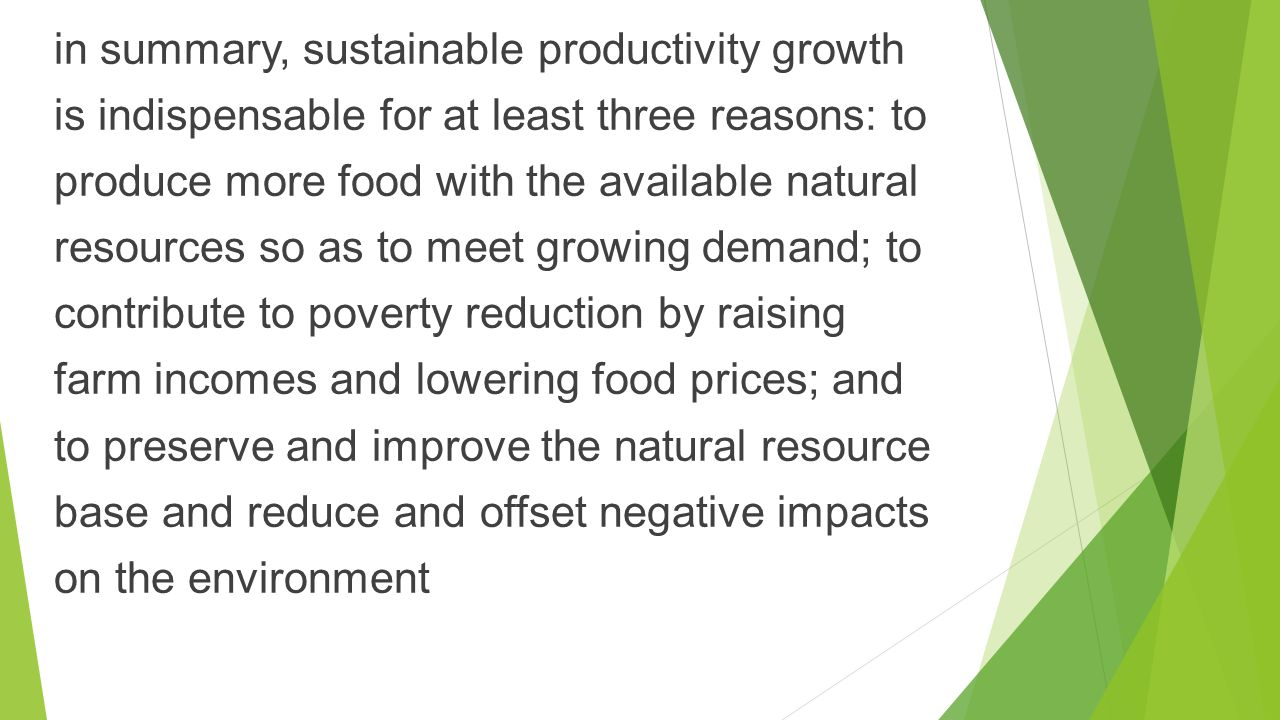 in summary, sustainable productivity growth is indispensable for at least three reasons: to produce more food with the available natural resources so as to meet growing demand; to contribute to poverty reduction by raising farm incomes and lowering food prices; and to preserve and improve the natural resource base and reduce and offset negative impacts on the environment