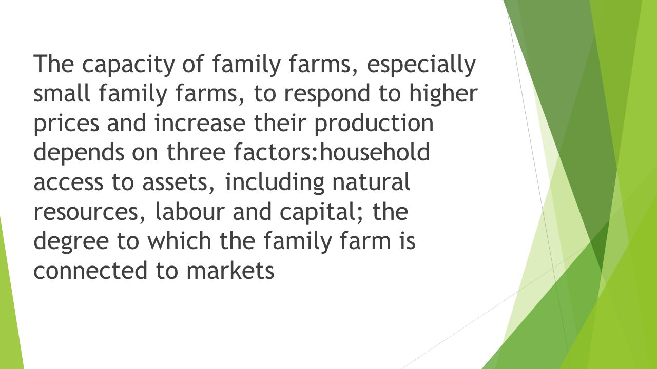 The capacity of family farms, especially small family farms, to respond to higher prices and increase their production depends on three factors:household access to assets, including natural resources, labour and capital; the degree to which the family farm is connected to markets