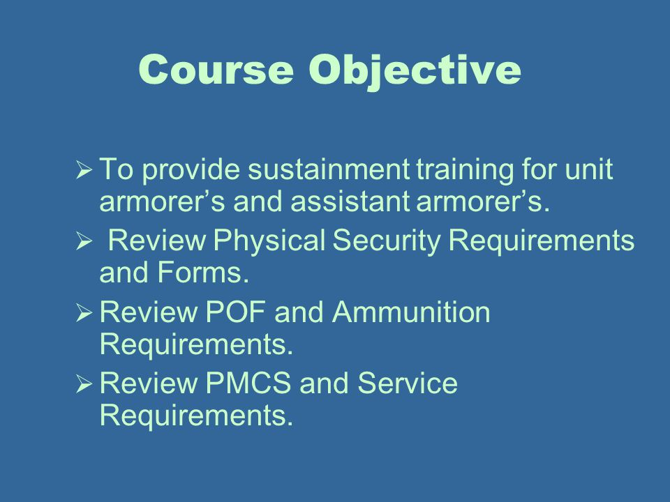 Course Objective To provide sustainment training for unit armorer's and assistant armorer's. Review Physical Security Requirements and Forms.