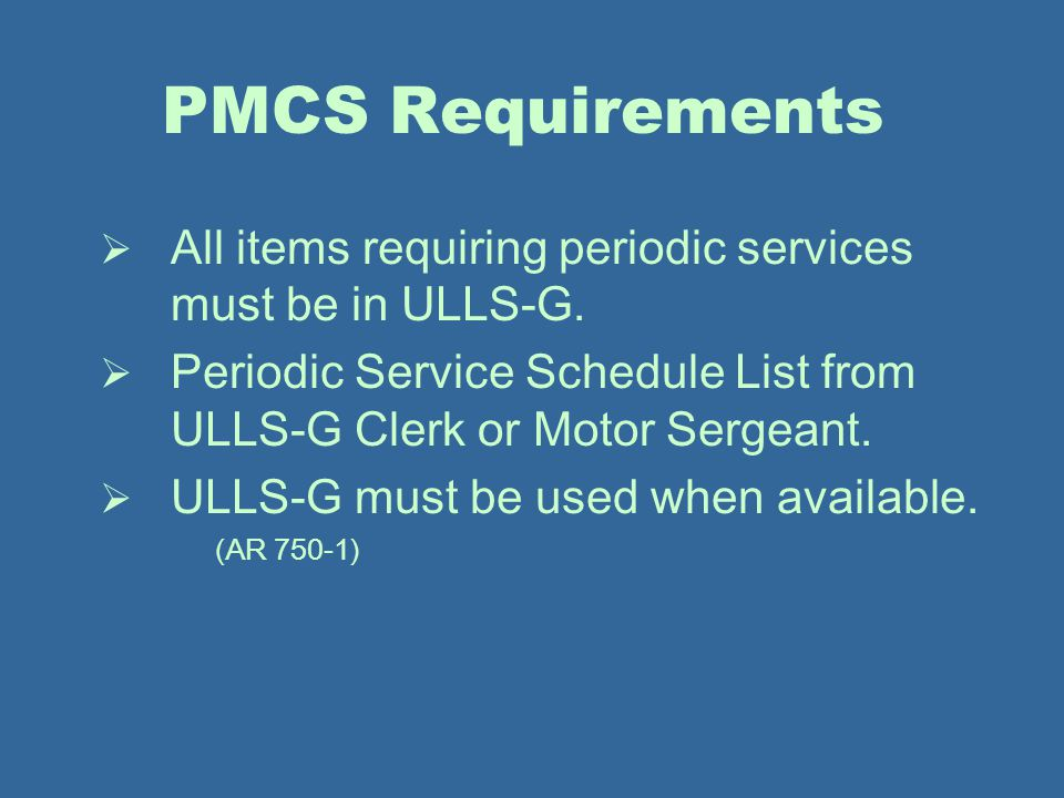 PMCS Requirements All items requiring periodic services must be in ULLS-G. Periodic Service Schedule List from ULLS-G Clerk or Motor Sergeant.