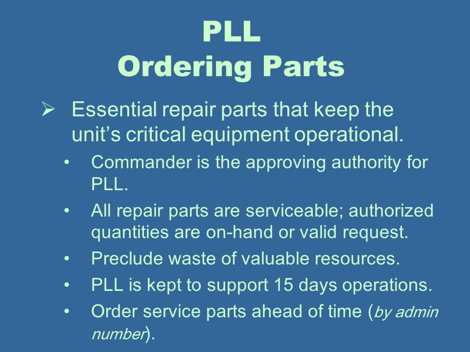 PLL Ordering Parts Essential repair parts that keep the unit's critical equipment operational. Commander is the approving authority for PLL.