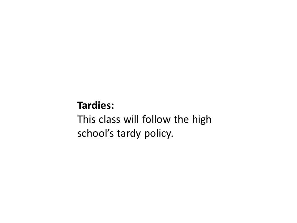 Tardies: This class will follow the high school's tardy policy.