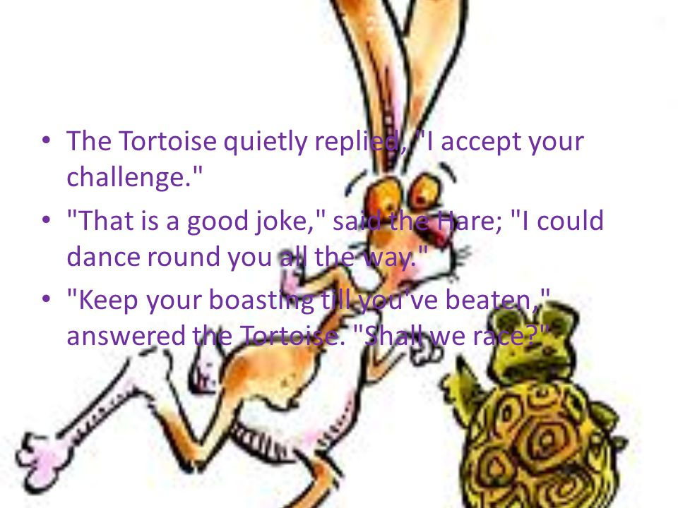 The Tortoise quietly replied, I accept your challenge.