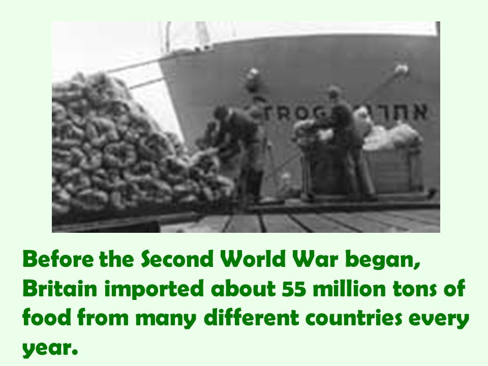 Before the Second World War began, Britain imported about 55 million tons of food from many different countries every year.