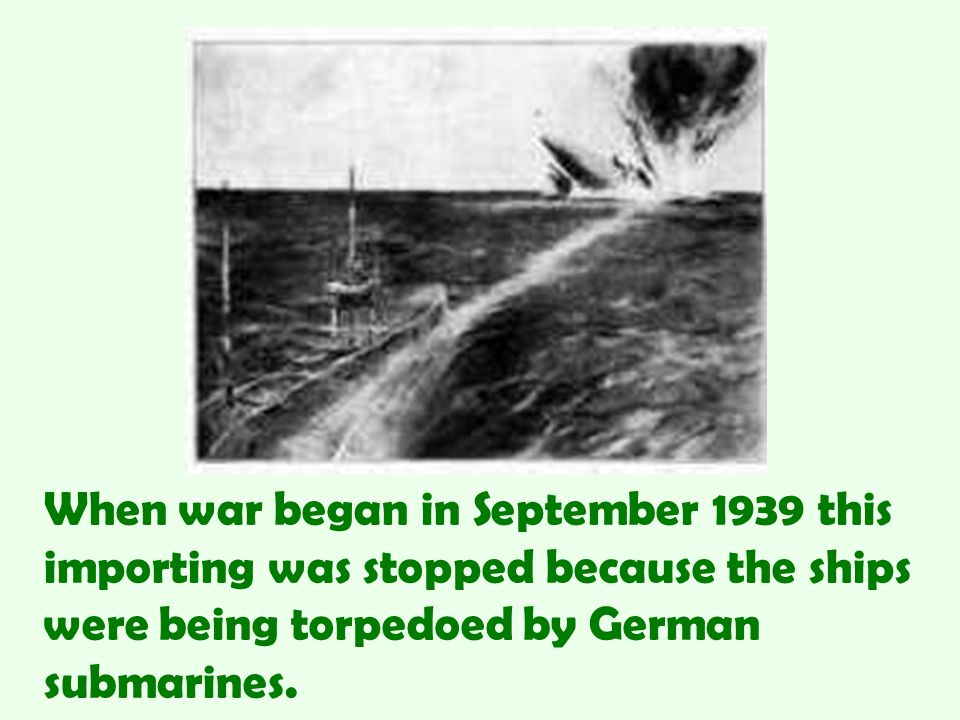 When war began in September 1939 this importing was stopped because the ships were being torpedoed by German submarines.