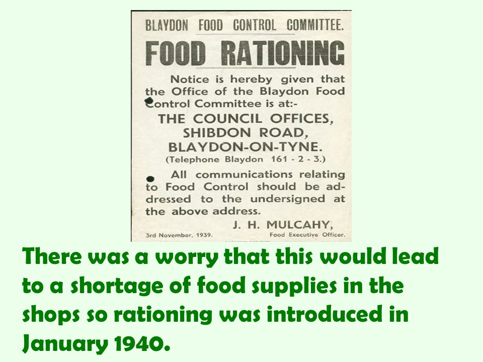 There was a worry that this would lead to a shortage of food supplies in the shops so rationing was introduced in January 1940.