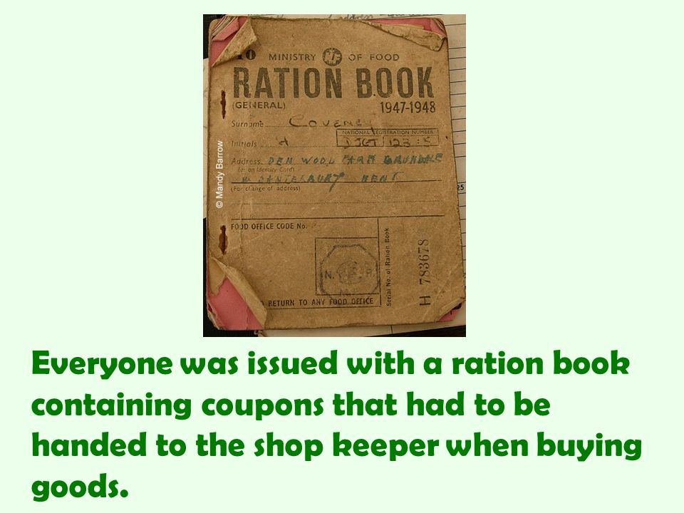 Everyone was issued with a ration book containing coupons that had to be handed to the shop keeper when buying goods.