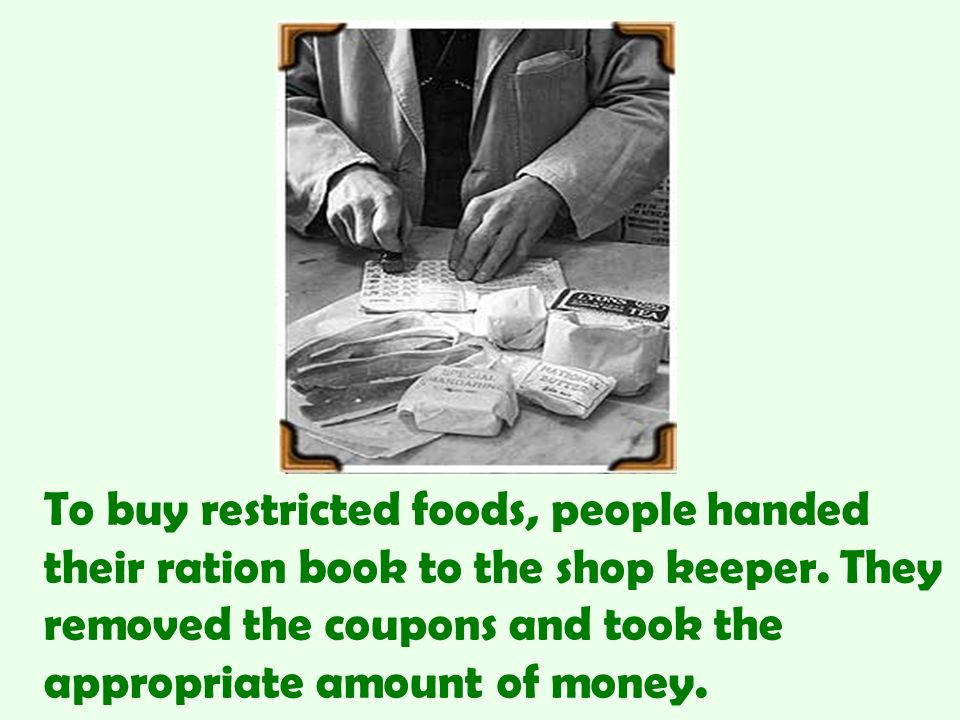 To buy restricted foods, people handed their ration book to the shop keeper.
