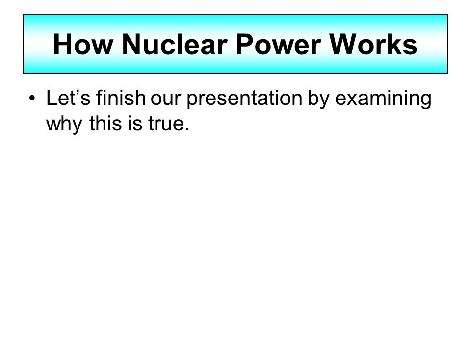 how nuclear power works Nuclear reactors undergo a surprisingly simple process to generate power in fact, it's quite similar to the process for coal-driven plants: water is heated to make.