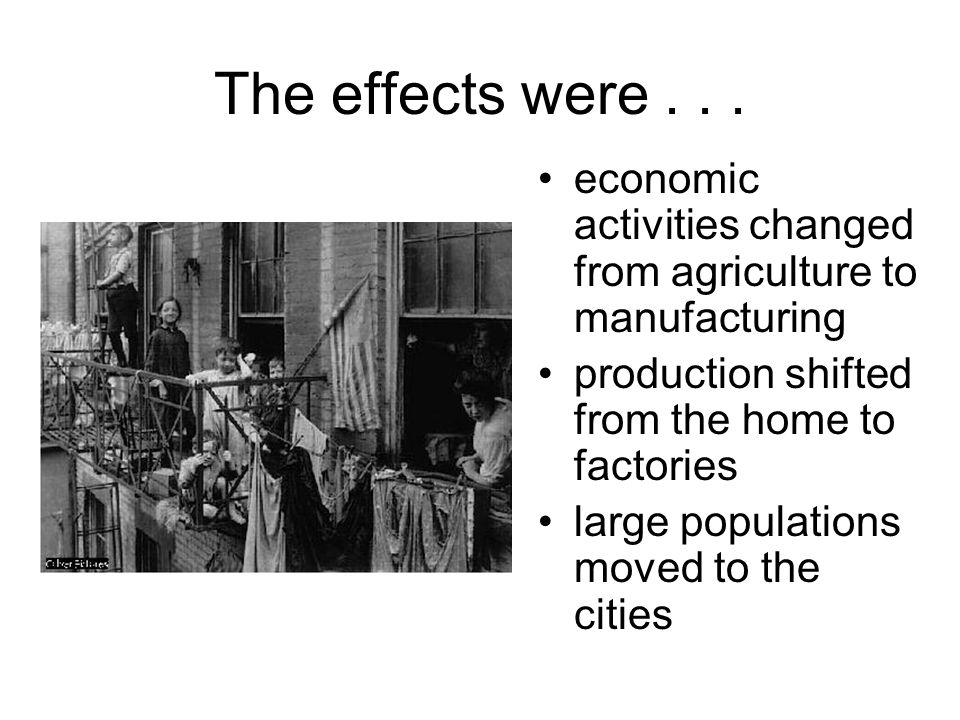 The effects were economic activities changed from agriculture to manufacturing. production shifted from the home to factories.