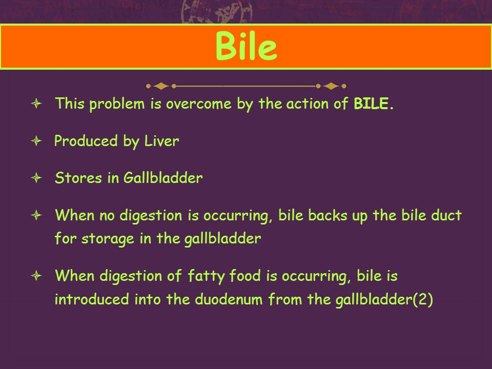 Bile This problem is overcome by the action of BILE. Produced by Liver