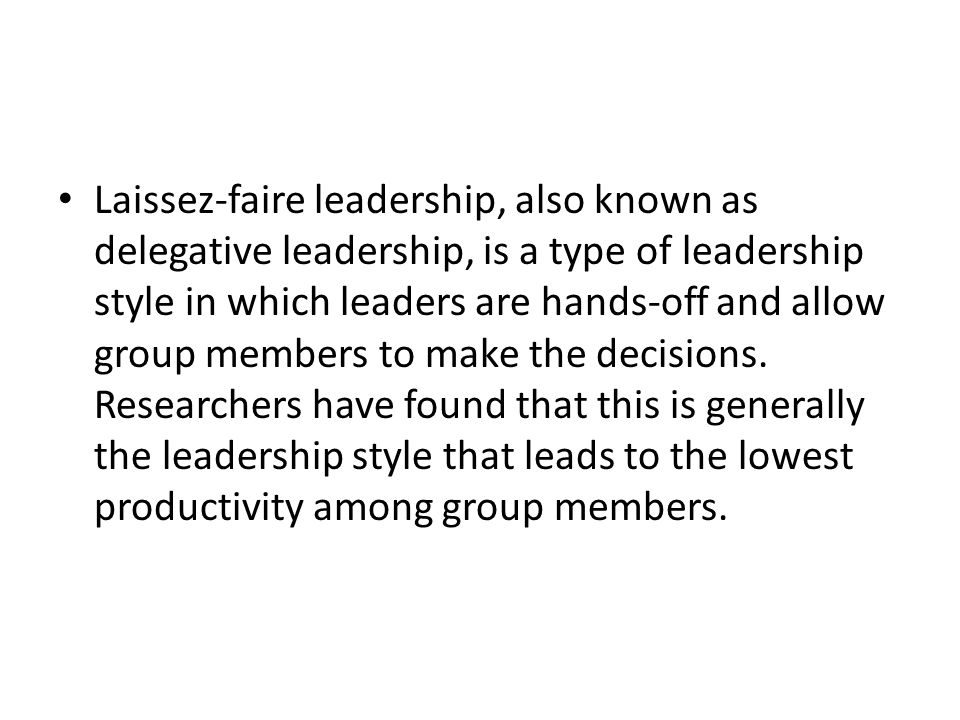 Laissez-faire leadership, also known as delegative leadership, is a type of leadership style in which leaders are hands-off and allow group members to make the decisions.