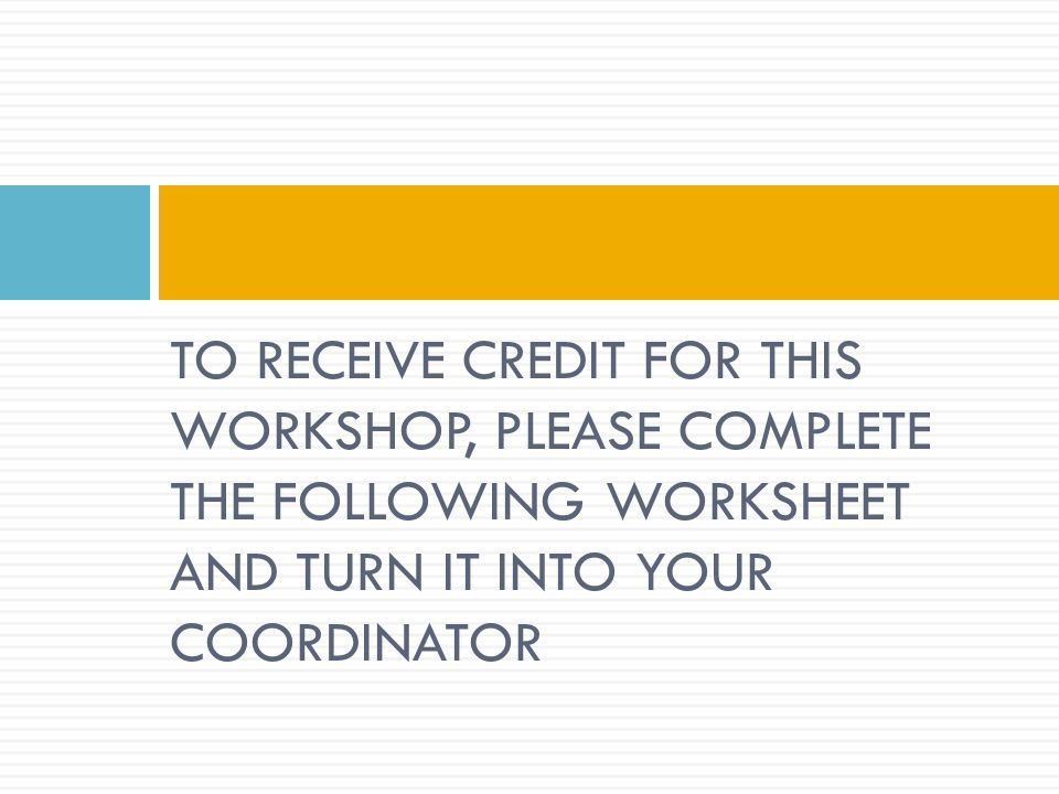 TO RECEIVE CREDIT FOR THIS WORKSHOP, PLEASE COMPLETE THE FOLLOWING WORKSHEET AND TURN IT INTO YOUR COORDINATOR