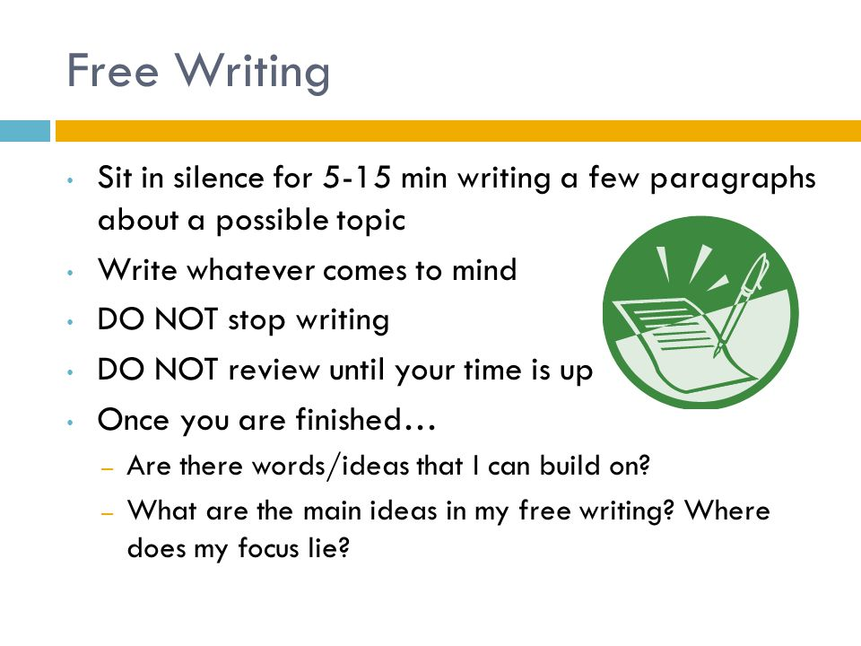 Free Writing Sit in silence for 5-15 min writing a few paragraphs about a possible topic. Write whatever comes to mind.
