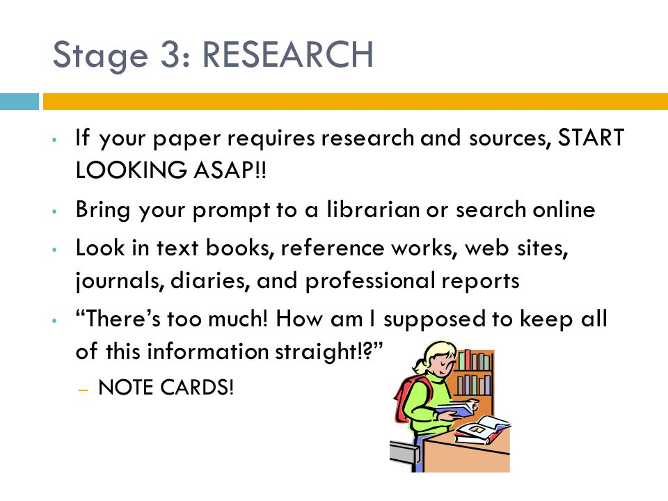 Stage 3: RESEARCH If your paper requires research and sources, START LOOKING ASAP!! Bring your prompt to a librarian or search online.